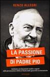 La passione di Padre Pio. Inchiesta con documenti inediti e segreti sulla persecuzione inflitta al Santo dalle gerarchie ecclesiastiche