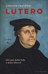 Lutero. Gli anni della fede e della libertà