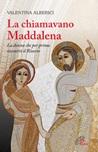 La Chiamavano Maddalena. La donna che per prima incontrò il Risorto