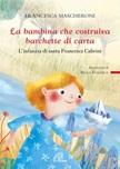 La Bambina che costruiva barchette di carta. L'infanzia di santa Francesca Cabrini