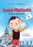 Evviva Francesco. Il papa della gioia. Ediz. illustrata