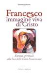 Francesco immagine viva di Cristo. Esercizi spirituali alla luce delle Fonti Francescane