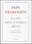 La mia porta è sempre aperta. Una conversazione con Antonio Spadaro Libro di Francesco (Jorge Mario Bergoglio), Antonio Spadaro