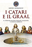 I Catari e il Graal. Il mistero di una grande leggenda e l'eresia albigese