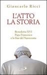 L' Atto, la Storia. Benedetto XVI, Papa Francesco e la fine del Novecento