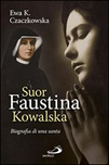 Suor Faustina Kowalska. Biografia di una santa