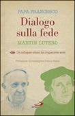 Dialogo sulla fede. Un colloquio atteso da cinquecento anni Libro di Francesco (Jorge Mario Bergoglio), Martin Lutero