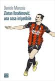 Zlatan Ibrahimovic, una cosa irripetibile Ebook di  Daniele Manusia