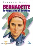 Bernadette. La ragazzina di Lourdes Libro di  Teresio Bosco
