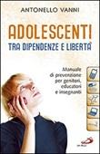 Adolescenti tra dipendenze e libertà. Manuale di prevenzione per genitori, educatori e insegnanti Libro di  Antonello Vanni