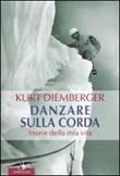 Danzare sulla corda. Storie della mia vita Libro di  Kurt Diemberger