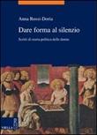 Dare forma al silenzio. Scritti di storia politica delle donne Libro di  Anna Rossi Doria