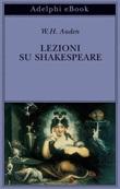 Lezioni su Shakespeare Ebook di  Wystan Hugh Auden