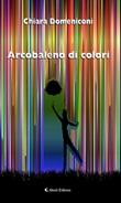 Arcobaleno di colori Ebook di  Chiara Domeniconi, Chiara Domeniconi