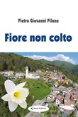 Fiore non colto Ebook di  Pietro Giovanni Pilone, Pietro Giovanni Pilone