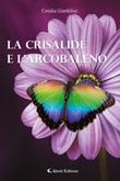 La crisalide e l'arcobaleno Libro di  Cesidia Gianfelice