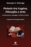 Poiesis tra logica, filosofia e arte. Comunicazione, linguaggio e scrittura creativa Libro di  Giacomo C. D'Arrigo