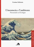 L'inconscio e l'ambiente. Psicoanalisi ed ecologia Libro di  Cosimo Schinaia