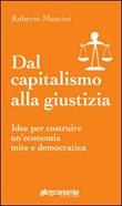Dal capitalismo alla giustizia. Idee per costruire un'economia mite e democratica Libro di  Roberto Mancini