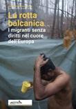 La rotta balcanica. I migranti senza diritti nel cuore dell'Europa Libro di