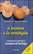 Il bastone e la conchiglia. Guida pratica e spirituale al cammino di Santiago Libro di  Francesca Cosi, Alessandra Repossi
