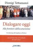 Dialogare oggi. Alle frontiere dell'Ecumenismo Libro di  Dionigi Tettamanzi