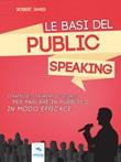 Le basi del public speaking. Strategie, strumenti e segreti per parlare in pubblico in modo efficace Ebook di  Robert James