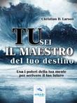 Tu sei il maestro del tuo destino. Usa i poteri della tua mente per scrivere il tuo futuro Ebook di  Christian D. Larson