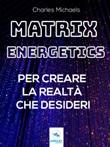 Matrix Energetics per creare la realtà che desideri Ebook di  Charles Michaels