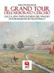 Il Grand Tour dell'arborato cerchio. Lucca, una tappa elitaria del viaggio di formazione settecentesco Ebook di  Sara Franceschi, Sara Franceschi, Sara Franceschi