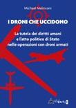 I droni che uccidono. La tutela dei diritti umani e l'atto politico di stato nelle operazioni con droni armati Libro di  Michael Malinconi