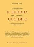 Se incontri il Buddha per la strada uccidilo. Il pellegrinaggio del paziente nella psicoterapia Ebook di  Sheldon B. Kopp