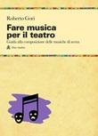 Fare musica per il teatro. Guida alla composizione delle musiche di scena Libro di  Roberto Gori