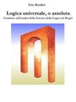 Logica universale, o assoluta. Condotta sull'analisi della «Scienza della logica» di Hegel Ebook di  Eric Bandini