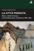 La città perduta. Storie e personaggi di Carrara e del territorio apuano-versiliese tra '800 e '900 Libro di  Rosaria Bertolucci