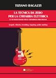 La tecnica da zero. Le tecniche di base per il chitarrista principiante. Legati, vibrati, bending tapping, palm muting. Metodo Libro di  Tiziano Ragazzi