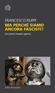 Ma perché siamo ancora fascisti? Un conto rimasto aperto Libro di  Francesco Filippi