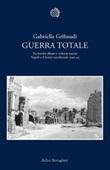 Guerra totale. Tra bombe alleate e violenze naziste. Napoli e il fronte meridionale 1940-1944 Ebook di  Gabriella Gribaudi