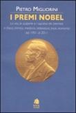 I premi Nobel. La vita, le scoperte e i successi dei premiati in fisica, chimica, medicina, letteratura, pace, economia dal 1901 al 2011 Libro di  Pietro Migliorini