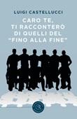 Caro te, ti racconterò di quelli del «fino alla fine» Libro di  Luigi Castellucci