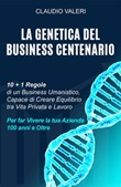 La genetica del business centenario. 10 + 1 regole di un business umanistico, capace di creare equilibrio tra vita privata e lavoro per far vivere la tua azienda 100 anni e oltre Ebook di  Claudio Valeri