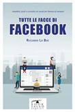 Tutte le facce di facebook. Aneddoti, studi e curiosità sul social più famoso di sempre! Libro di  Riccardo Lo Bue