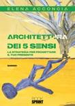 Architettura dei 5 sensi. La strategia per progettare il tuo presente Libro di  Elena Acconcia