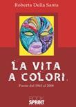 La vita a colori. Poesie dal 1963 al 2008 Libro di  Roberta Della Santa