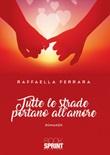 Tutte le strade portano all'amore Libro di  Raffaella Ferrara