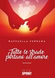 Tutte le strade portano all'amore Ebook di  Raffaella Ferrara