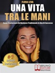 Una vita tra le mani. Come trasformare un business tradizionale in uno di successo Ebook di  Flora Leva, Flora Leva
