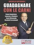 Guadagnare con le carni. Come acquistare, lavorare e vendere carni ottenendo risultati eccezionali Ebook di  Raffaello Antognoli, Raffaello Antognoli