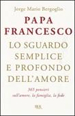 Lo sguardo semplice e profondo dell'amore. 365 pensieri sull'amore, la famiglia, la fede Libro di Francesco (Jorge Mario Bergoglio)