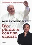 Dio perdona con una carezza. Il dizionario di papa Francesco Libro di  Antonio Mazzi